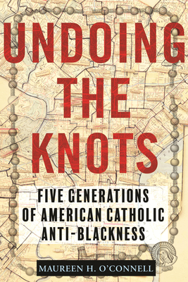 Undoing the Knots: Five Generations of American Catholic Anti-Blackness Cover Image