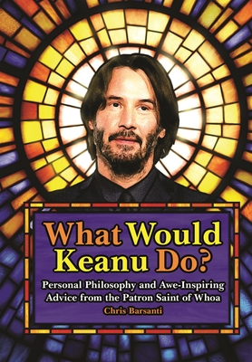 What Would Keanu Do?: Personal Philosophy and Awe-Inspiring Advice from the Patron Saint of Whoa Cover Image