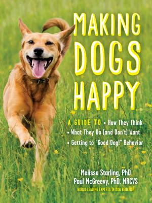 "Making Dogs Happy: A Guide to How They Think, What They Do (and Don't) Want, and Getting to ""Good Dog!"" Behavior Cover Image"