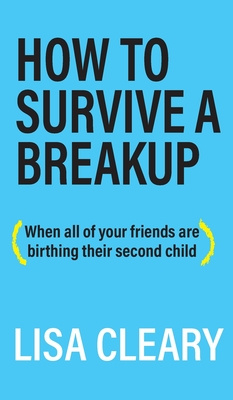 How to Survive a Breakup: (When all of your friends are birthing their second child) Cover Image