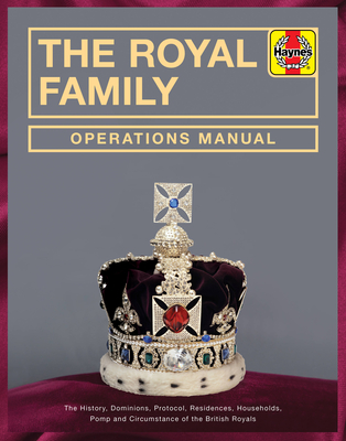 The Royal Family Operations Manual: The History, Dominions, Protocol, Residences, Households, Pomp and Circumstance of the British Royals Cover Image