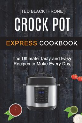Crock Pot Express Cookbook: The Ultimate Tasty And Easy Recipes To Make Every Day Cover Image