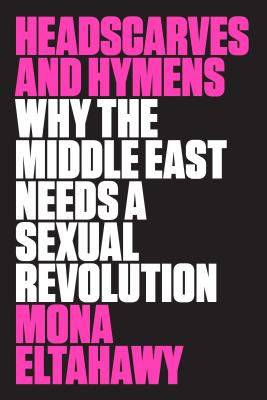 Headscarves and Hymens: Why the Middle East Needs a Sexual Revolution Cover Image