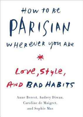 How to Be Parisian Wherever You Are: Love, Style, and Bad Habits Cover Image