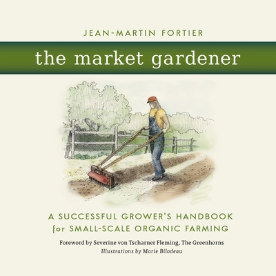 The Market Gardener: A Successful Grower's Handbook for Small-Scale Organic Farming Cover Image