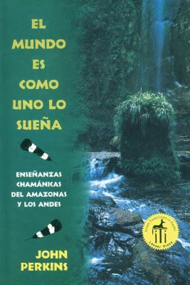 El mundo es como uno lo sueña: Enseñanzas chamánicas del Amazonas y los Andes Cover Image