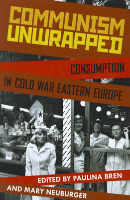 Communism Unwrapped: Consumption in Cold War Eastern Europe Cover Image