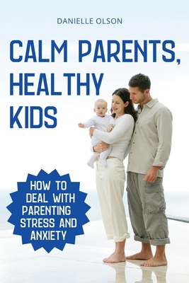 Calm Parents, Healthy Kids: How To Deal With Parenting Stress And Anxiety Cover Image
