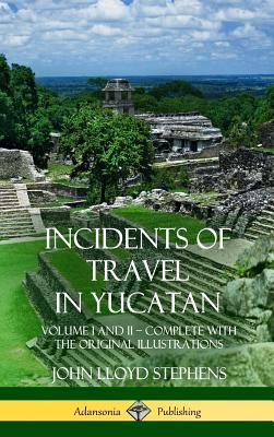 Incidents of Travel in Yucatan: Volume I and II - Complete (Yucatan Peninsula History) (Hardcover) Cover Image
