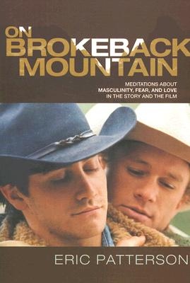 On Brokeback Mountain: Meditations about Masculinity, Fear, and Love in the Story and the Film Cover Image
