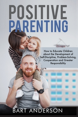 Positive Parenting: How to Educate Children About the Development of Self-Discipline, Problem-Solving, Cooperation, and Greater Responsibi Cover Image