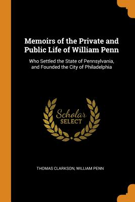 Memoirs of the Private and Public Life of William Penn: Who Settled the State of Pennsylvania, and Founded the City of Philadelphia Cover Image