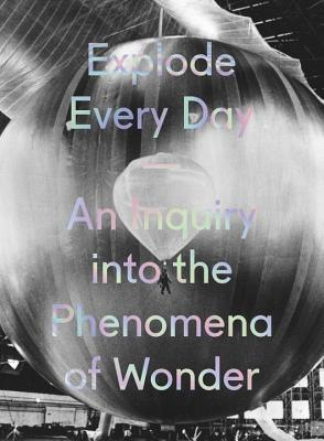 Explode Every Day: An Inquiry into the Phenomena of Wonder Cover Image