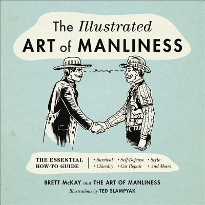The Illustrated Art of Manliness: The Essential How-To Guide: Survival - Chivalry - Self-Defense - Style - Car Repair - And More! Cover Image