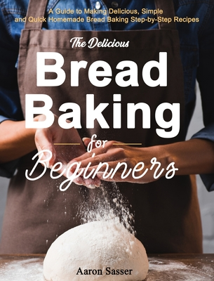 The Delicious Bread Baking for Beginners: A Guide to Making Delicious, Simple and Quick Homemade Bread Baking Step-by-Step Recipes Cover Image