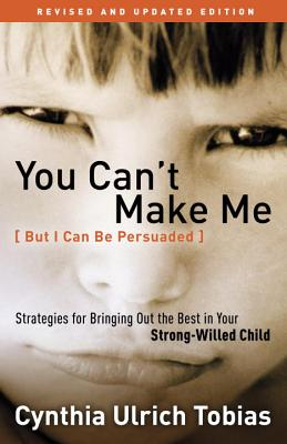 You Can't Make Me (But I Can Be Persuaded), Revised and Updated Edition: Strategies for Bringing Out the Best in Your Strong-Willed Child Cover Image