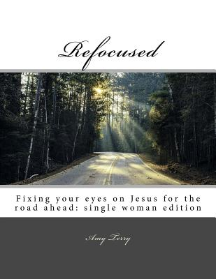 Refocused: Fixing your eyes on Jesus for the road ahead: single woman edition Cover Image