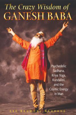 The Crazy Wisdom of Ganesh Baba: Psychedelic Sadhana, Kriya Yoga, Kundalini, and the Cosmic Energy in Man Cover Image