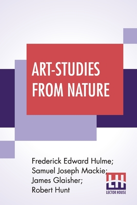 Art-Studies From Nature: As Applied To Design Comprised In Foiur Papers By Frederick Edward Hulme, Samuel Joseph Mackie, James Glaisher, Robert Cover Image
