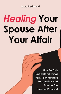 Healing Your Spouse After Your Affair: How To Truly Understand Things From Your Partner's Perspective And Provide The Needed Support Cover Image