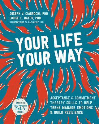 Your Life, Your Way: Acceptance and Commitment Therapy Skills to Help Teens Manage Emotions and Build Resilience Cover Image