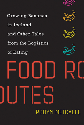 Food Routes: Growing Bananas in Iceland and Other Tales from the Logistics of Eating Cover Image