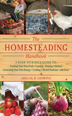 The Homesteading Handbook: A Back to Basics Guide to Growing Your Own Food, Canning, Keeping Chickens, Generating Your Own Energy, Crafting, Herbal Medicine, and More (Handbook Series) Cover Image