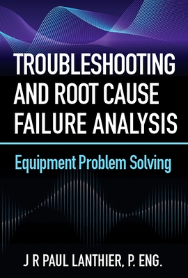 Troubleshooting and Root Cause Failure Analysis: Equipment Problem Solving Cover Image