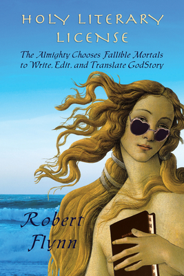 Holy Literary License: The Almighty Chooses Fallible Mortals to Write, Edit, and Translate Godstory Cover Image