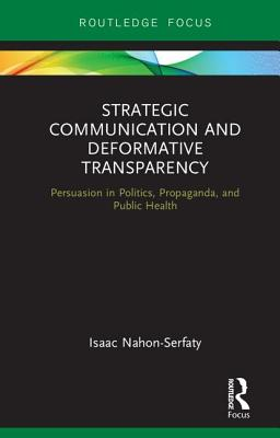 Strategic Communication and Deformative Transparency: Persuasion in Politics, Propaganda, and Public Health (Routledge Focus on Communication Studies) Cover Image