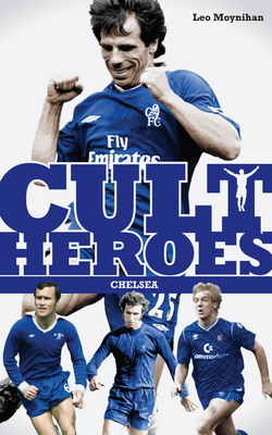 Chelsea Cult Heroes: Stamford Bridge's Greatest Icons Cover Image