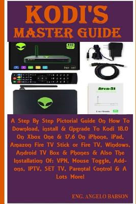 Kodi's Master Guide: A Step by Step Pictorial Guide on How to Download, Install & Upgrade to Kodi 18.0 on Xbox One & 17.6 on Iphone, Ipad, Cover Image