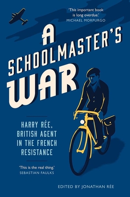 A Schoolmaster's War: Harry Ree, British Agent in the French Resistance Cover Image