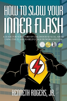 How to Slow Your Inner Flash: A Guide for Survivors of Childhood Sexual Abuse Using the Flash to Help Conquer Workaholism Cover Image