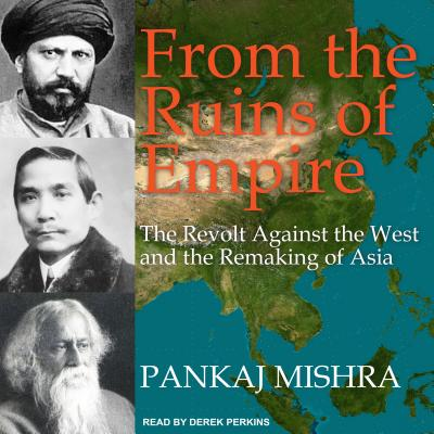 From the Ruins of Empire: The Revolt Against the West and the Remaking of Asia Cover Image