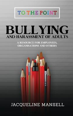 Bullying & Harassment of Adults: A Resource for Employees, Organisations & Others (To the Point #2) Cover Image