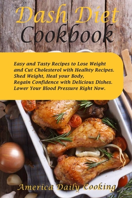 Dash Diet Cookbook: Easy and Tasty Recipes to Lose Weight and Cut Cholesterol with Healhty Recipes. Shed Weight, Heal your Body, Regain Co Cover Image