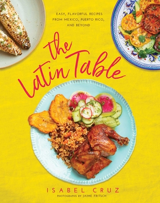The Latin Table: Easy, Flavorful Recipes from Mexico, Puerto Rico, and Beyond Cover Image