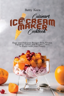Cuisinart Ice Cream Maker Cookbook: Easy and Delicious Recipes from Frozen Yogurt to Gelato and Frozen Cakes to Enjoy with your Family Cover Image