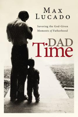 Dad Time: Savoring the God-Given Moments of Fatherhood Cover Image