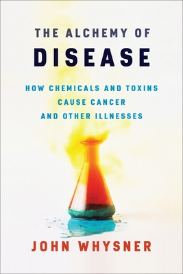 The Alchemy of Disease: How Chemicals and Toxins Cause Cancer and Other Illnesses Cover Image