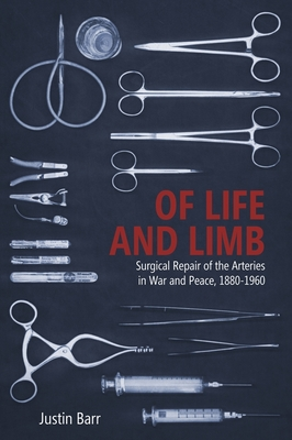 Of Life and Limb: Surgical Repair of the Arteries in War and Peace, 1880-1960 (Rochester Studies in Medical History) Cover Image