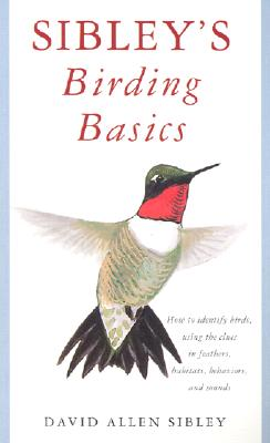 Sibley's Birding Basics: How to Identify Birds, Using the Clues in Feathers, Habitats, Behaviors, and Sounds (Sibley Guides) Cover Image