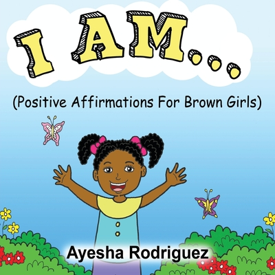 I Am...: Positive Affirmations for Brown Girls Cover Image