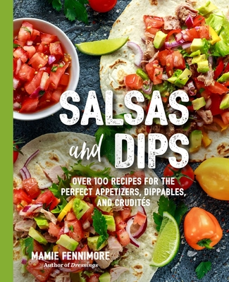 Salsas and Dips: Over 100 Recipes for the Perfect Appetizers, Dippables, and Crudités (Small Bites Cookbook, Recipes for Guests, Entertaining and Hosting, Tailgate and Game Foods) (The Art of Entertaining) Cover Image