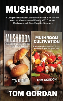 Mushroom: A Complete Mushroom Cultivation Guide on How to Grow Gourmet Mushrooms and Identify Wild Common Mushrooms and Other Fu Cover Image
