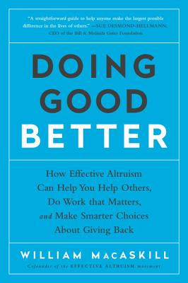 Doing Good Better: How Effective Altruism Can Help You Help Others, Do Work that Matters, and Make Smarter Choices about Giving Back Cover Image