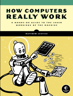 How Computers Really Work: A Hands-On Guide to the Inner Workings of the Machine Cover Image