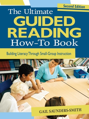The Ultimate Guided Reading How-To Book: Building Literacy Through Small-Group Instruction Cover Image