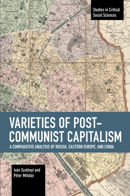 Varieties of Post-Communist Capitalism: A Comparative Analysis of Russia, Eastern Europe and China (Studies in Critical Social Sciences) Cover Image